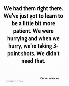 We had them right there. We've just got to learn to be a little bit more patient. We were hurrying and when we hurry, we're taking 3-point shots. We didn't need that.