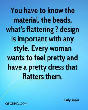 Carly Rager - You have to know the material, the beads, what's flattering ? design is important with any style. Every woman wants to feel pretty and have a pretty dress that flatters them.