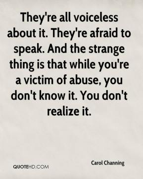 Carol Channing - They're all voiceless about it. They're afraid to speak. And the strange thing is that while you're a victim of abuse, you don't know it. You don't realize it.