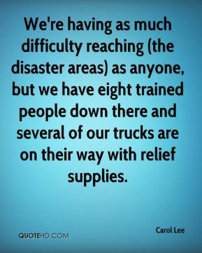 Carol Lee - We're having as much difficulty reaching (the disaster areas) as anyone, but we have eight trained people down there and several of our trucks are on their way with relief supplies.