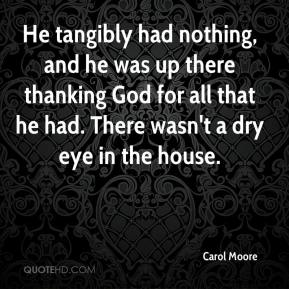 Carol Moore - He tangibly had nothing, and he was up there thanking God for all that he had. There wasn't a dry eye in the house.