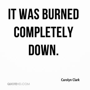 Carolyn Clark - It was burned completely down.