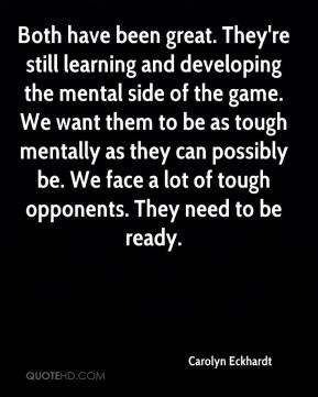 Carolyn Eckhardt - Both have been great. They're still learning and developing the mental side of the game. We want them to be as tough mentally as they can possibly be. We face a lot of tough opponents. They need to be ready.