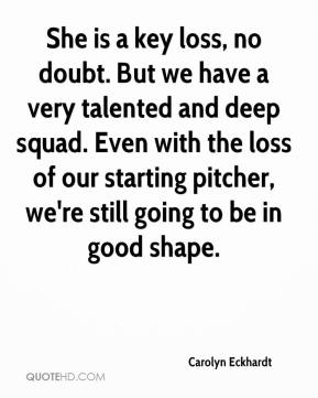 Carolyn Eckhardt - She is a key loss, no doubt. But we have a very talented and deep squad. Even with the loss of our starting pitcher, we're still going to be in good shape.