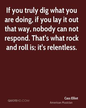 Cass Elliot - If you truly dig what you are doing, if you lay it out that way, nobody can not respond. That's what rock and roll is; it's relentless.