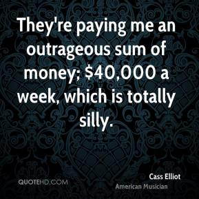 Cass Elliot - They're paying me an outrageous sum of money; $40,000 a week, which is totally silly.