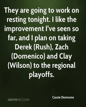 Cassie Desmone - They are going to work on resting tonight. I like the improvement I've seen so far, and I plan on taking Derek (Rush), Zach (Domenico) and Clay (Wilson) to the regional playoffs.