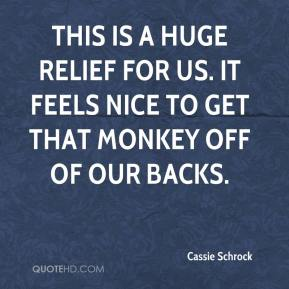 Cassie Schrock - This is a huge relief for us. It feels nice to get that monkey off of our backs.