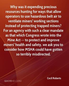 Cecil Roberts - Why was it expending precious resources hunting for ways that allow operators to use hazardous belt air to ventilate miners' working sections instead of protecting trapped miners? For an agency with such a clear mandate as that which Congress wrote into the Mine Act -- to protect and improve miners' health and safety, we ask you to consider how MSHA could have gotten so terribly misdirected.