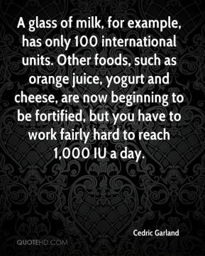 Cedric Garland - A glass of milk, for example, has only 100 international units. Other foods, such as orange juice, yogurt and cheese, are now beginning to be fortified, but you have to work fairly hard to reach 1,000 IU a day.