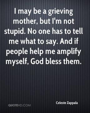 Celeste Zappala - I may be a grieving mother, but I'm not stupid. No one has to tell me what to say. And if people help me amplify myself, God bless them.