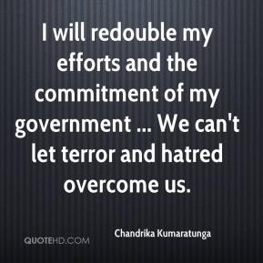 Chandrika Kumaratunga - I will redouble my efforts and the commitment of my government ... We can't let terror and hatred overcome us.