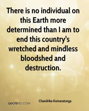 Chandrika Kumaratunga - There is no individual on this Earth more determined than I am to end this country's wretched and mindless bloodshed and destruction.