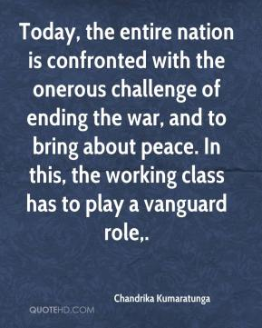 Chandrika Kumaratunga - Today, the entire nation is confronted with the onerous challenge of ending the war, and to bring about peace. In this, the working class has to play a vanguard role.