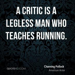 A critic is a legless man who teaches running.