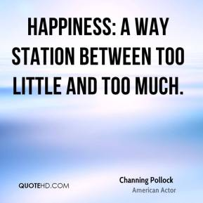Happiness: a way station between too little and too much.