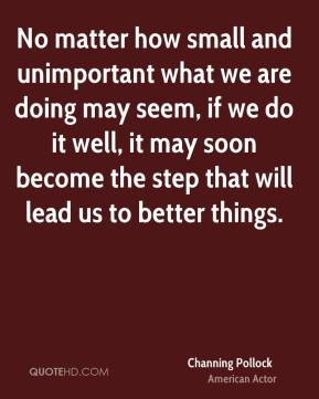 No matter how small and unimportant what we are doing may seem, if we do it well, it may soon become the step that will lead us to better things.