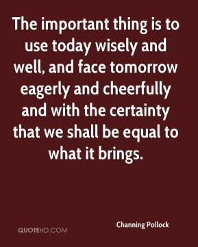 Channing Pollock - The important thing is to use today wisely and well, and face tomorrow eagerly and cheerfully and with the certainty that we shall be equal to what it brings.