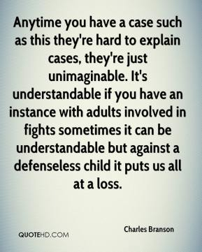 Charles Branson - Anytime you have a case such as this they're hard to explain cases, they're just unimaginable. It's understandable if you have an instance with adults involved in fights sometimes it can be understandable but against a defenseless child it puts us all at a loss.