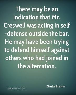 Charles Branson - There may be an indication that Mr. Creswell was acting in self-defense outside the bar. He may have been trying to defend himself against others who had joined in the altercation.