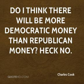 Charles Cook - Do I think there will be more Democratic money than Republican money? Heck no.