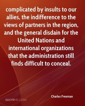 Charles Freeman - complicated by insults to our allies, the indifference to the views of partners in the region, and the general disdain for the United Nations and international organizations that the administration still finds difficult to conceal.