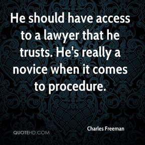 Charles Freeman - He should have access to a lawyer that he trusts. He's really a novice when it comes to procedure.