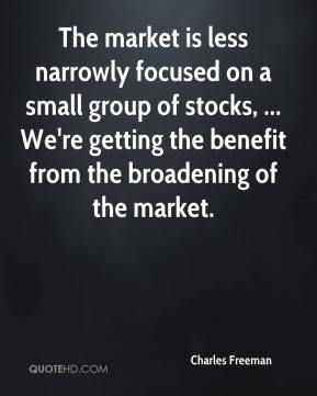 Charles Freeman - The market is less narrowly focused on a small group of stocks, ... We're getting the benefit from the broadening of the market.