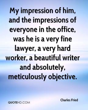 Charles Fried - My impression of him, and the impressions of everyone in the office, was he is a very fine lawyer, a very hard worker, a beautiful writer and absolutely, meticulously objective.