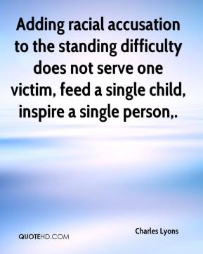 Charles Lyons - Adding racial accusation to the standing difficulty does not serve one victim, feed a single child, inspire a single person.