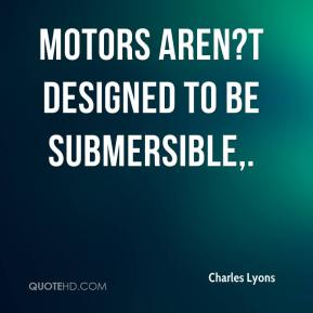 Charles Lyons - Motors aren?t designed to be submersible.