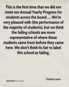 This is the first time that we did not meet our Annual Yearly Progress for students across the board, ... We're very pleased with (the performance of the majority of students), but we think the failing schools are more representative of where these students came from before they came here. We don't think its fair to label this school as failing.