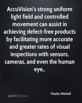 Charles Mitchell - AccuVision's strong uniform light field and controlled movement can assist in achieving defect-free products by facilitating more accurate and greater rates of visual inspections with sensors, cameras, and even the human eye.