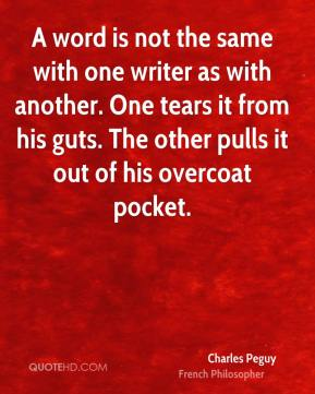 Charles Peguy - A word is not the same with one writer as with another. One tears it from his guts. The other pulls it out of his overcoat pocket.