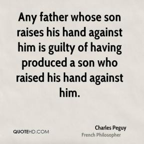 Charles Peguy - Any father whose son raises his hand against him is guilty of having produced a son who raised his hand against him.