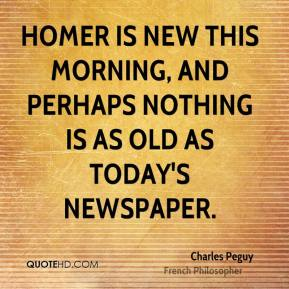 Homer is new this morning, and perhaps nothing is as old as today's newspaper.