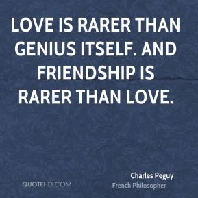 Love is rarer than genius itself. And friendship is rarer than love.