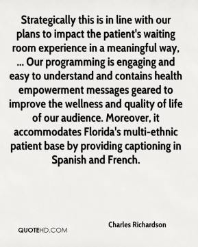 Charles Richardson - Strategically this is in line with our plans to impact the patient's waiting room experience in a meaningful way, ... Our programming is engaging and easy to understand and contains health empowerment messages geared to improve the wellness and quality of life of our audience. Moreover, it accommodates Florida's multi-ethnic patient base by providing captioning in Spanish and French.