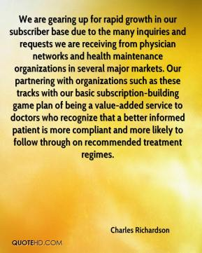 Charles Richardson - We are gearing up for rapid growth in our subscriber base due to the many inquiries and requests we are receiving from physician networks and health maintenance organizations in several major markets. Our partnering with organizations such as these tracks with our basic subscription-building game plan of being a value-added service to doctors who recognize that a better informed patient is more compliant and more likely to follow through on recommended treatment regimes.