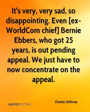 Charles Stillman - It's very, very sad, so disappointing. Even [ex-WorldCom chief] Bernie Ebbers, who got 25 years, is out pending appeal. We just have to now concentrate on the appeal.