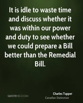 Charles Tupper - It is idle to waste time and discuss whether it was within our power and duty to see whether we could prepare a Bill better than the Remedial Bill.