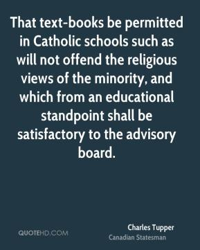 Charles Tupper - That text-books be permitted in Catholic schools such as will not offend the religious views of the minority, and which from an educational standpoint shall be satisfactory to the advisory board.