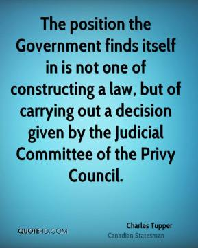 Charles Tupper - The position the Government finds itself in is not one of constructing a law, but of carrying out a decision given by the Judicial Committee of the Privy Council.