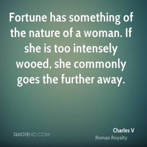Fortune has something of the nature of a woman. If she is too intensely wooed, she commonly goes the further away.