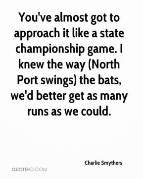 Charlie Smythers - You've almost got to approach it like a state championship game. I knew the way (North Port swings) the bats, we'd better get as many runs as we could.