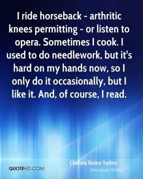 Chelsea Quinn Yarbro - I ride horseback - arthritic knees permitting - or listen to opera. Sometimes I cook. I used to do needlework, but it's hard on my hands now, so I only do it occasionally, but I like it. And, of course, I read.