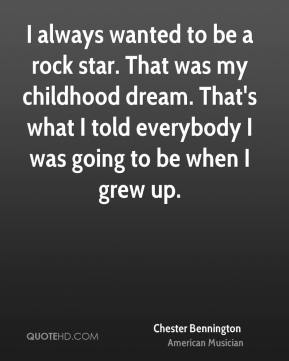 Chester Bennington - I always wanted to be a rock star. That was my childhood dream. That's what I told everybody I was going to be when I grew up.
