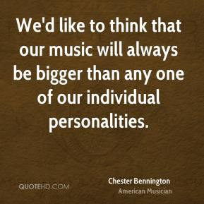 Chester Bennington - We'd like to think that our music will always be bigger than any one of our individual personalities.