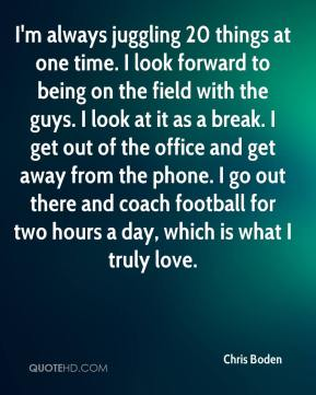 Chris Boden - I'm always juggling 20 things at one time. I look forward to being on the field with the guys. I look at it as a break. I get out of the office and get away from the phone. I go out there and coach football for two hours a day, which is what I truly love.