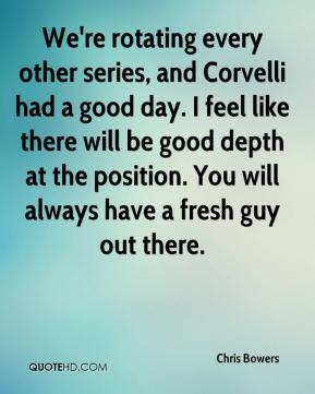 Chris Bowers - We're rotating every other series, and Corvelli had a good day. I feel like there will be good depth at the position. You will always have a fresh guy out there.